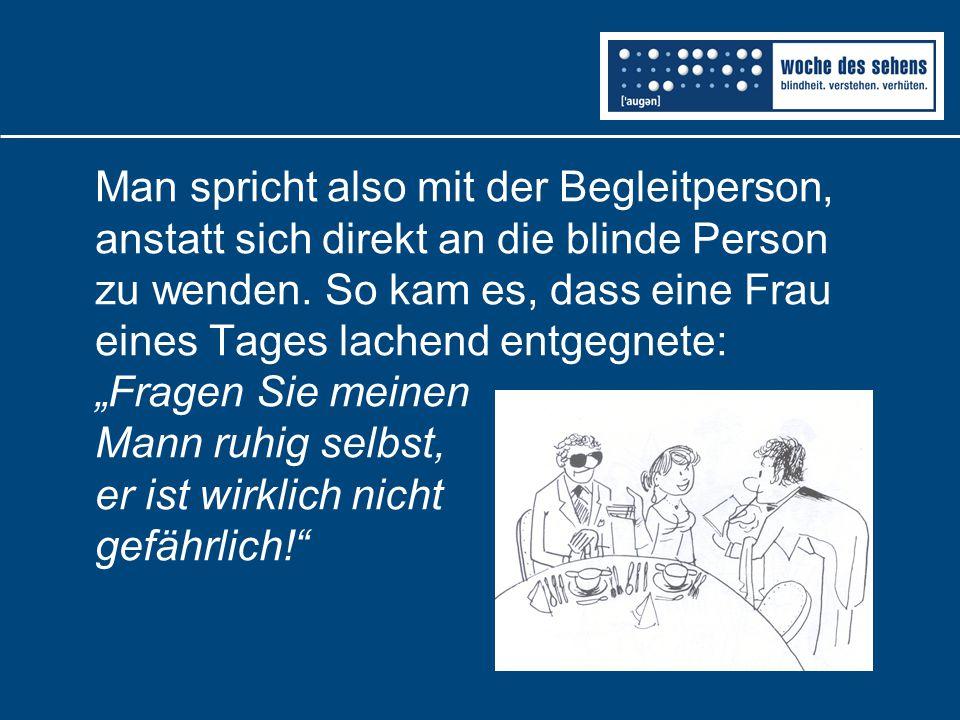 Man spricht also mit der Begleitperson, anstatt sich direkt an die blinde Person zu wenden. So kam es, dass eine Frau eines Tages lachend entgegnete: