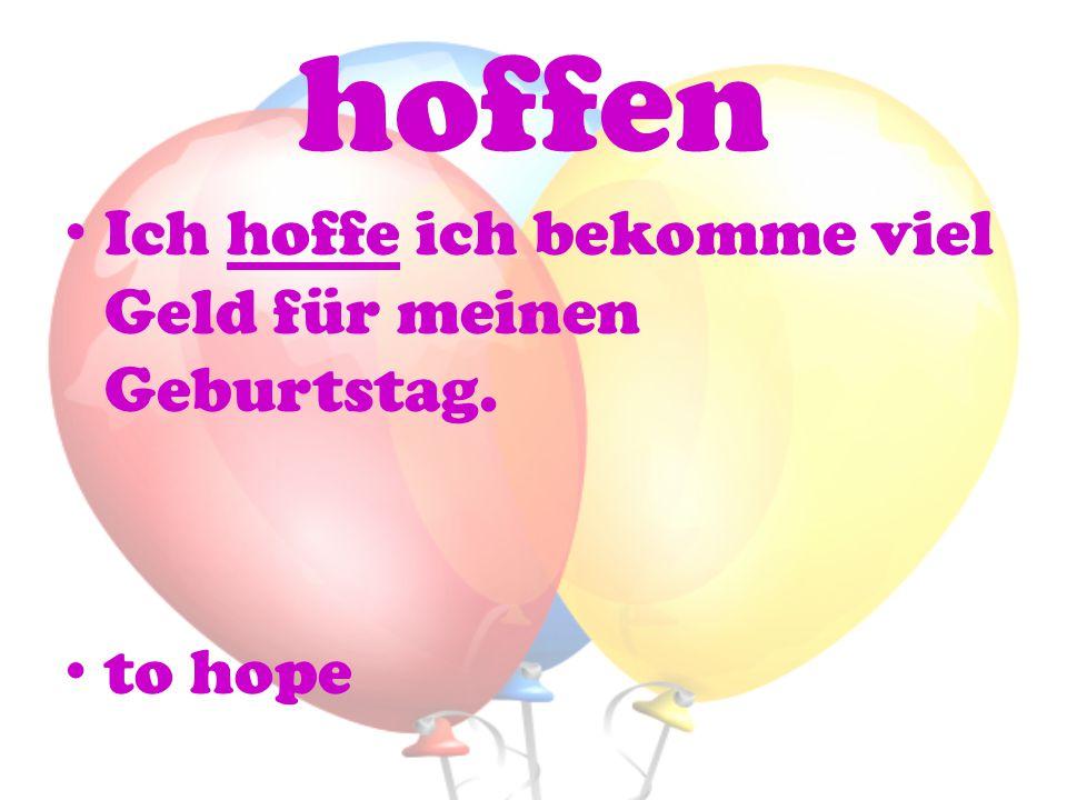 hoffen Ich hoffe ich bekomme viel Geld für meinen Geburtstag. to hope