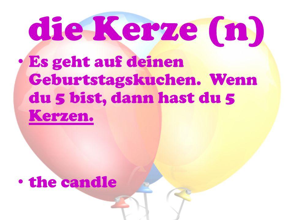 die Kerze (n) Es geht auf deinen Geburtstagskuchen. Wenn du 5 bist, dann hast du 5 Kerzen. the candle