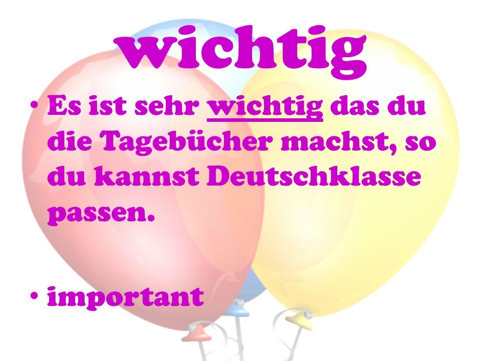 wichtig Es ist sehr wichtig das du die Tagebücher machst, so du kannst Deutschklasse passen. important