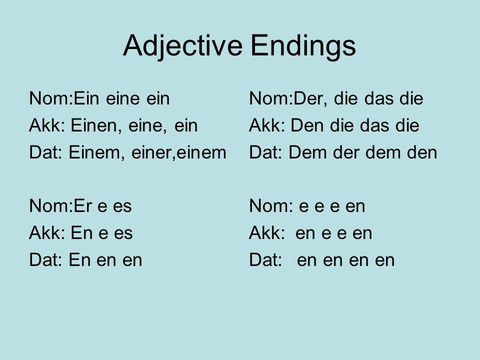 Adjective Endings Nom:Ein eine ein Akk: Einen, eine, ein Dat: Einem, einer,einem Nom:Er e es Akk: En e es Dat: En en en Nom:Der, die das die Akk: Den