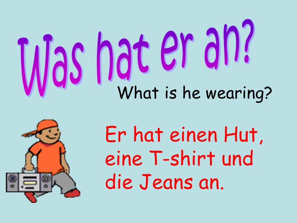 What is he wearing? Er hat einen Hut, eine T-shirt und die Jeans an.