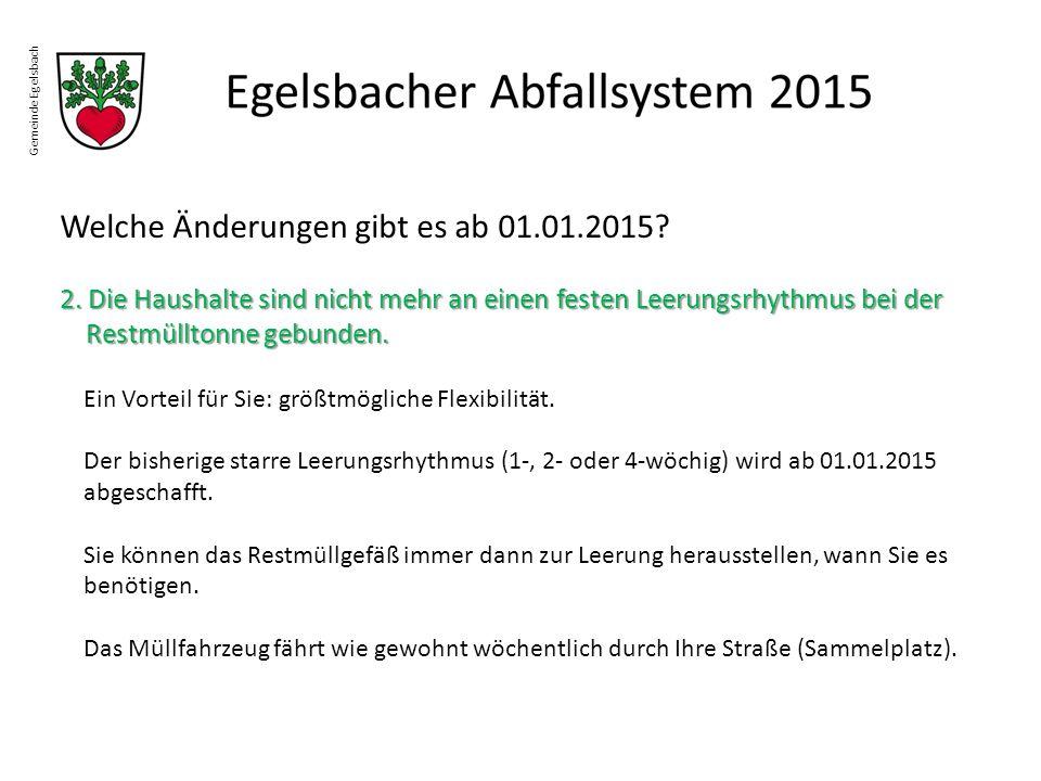 Gemeinde Egelsbach Welche Änderungen gibt es ab 01.01.2015? 2. Die Haushalte sind nicht mehr an einen festen Leerungsrhythmus bei der Restmülltonne ge