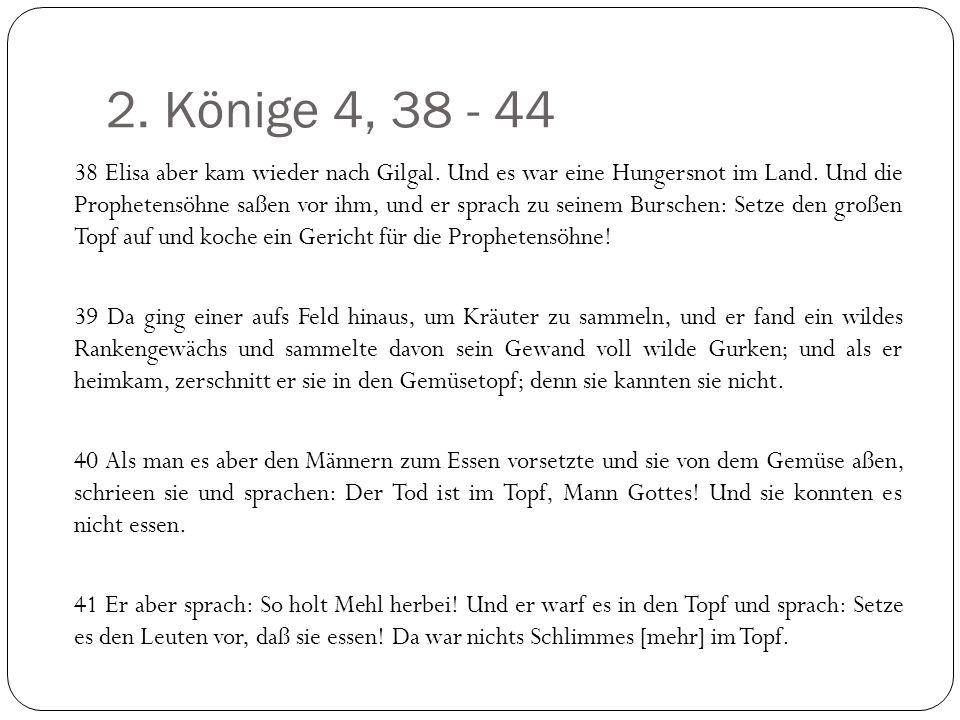 2. Könige 4, 38 - 44 38 Elisa aber kam wieder nach Gilgal. Und es war eine Hungersnot im Land. Und die Prophetensöhne saßen vor ihm, und er sprach zu