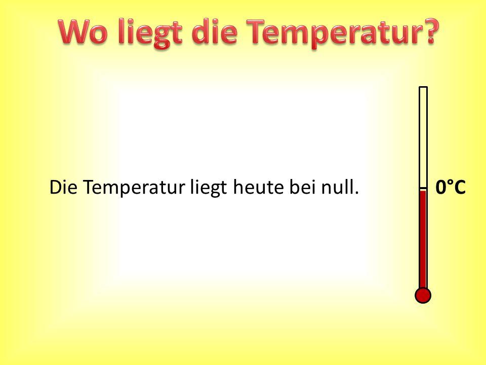 0°C Die Temperatur liegt heute bei null.