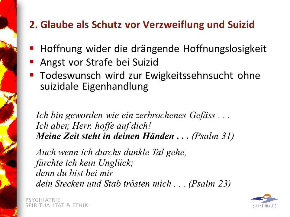 2. Glaube als Schutz vor Verzweiflung und Suizid  Hoffnung wider die drängende Hoffnungslosigkeit  Angst vor Strafe bei Suizid  Todeswunsch wird zu