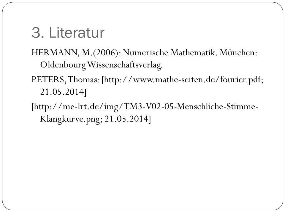 3. Literatur HERMANN, M.(2006): Numerische Mathematik. München: Oldenbourg Wissenschaftsverlag. PETERS, Thomas: [http://www.mathe-seiten.de/fourier.pd