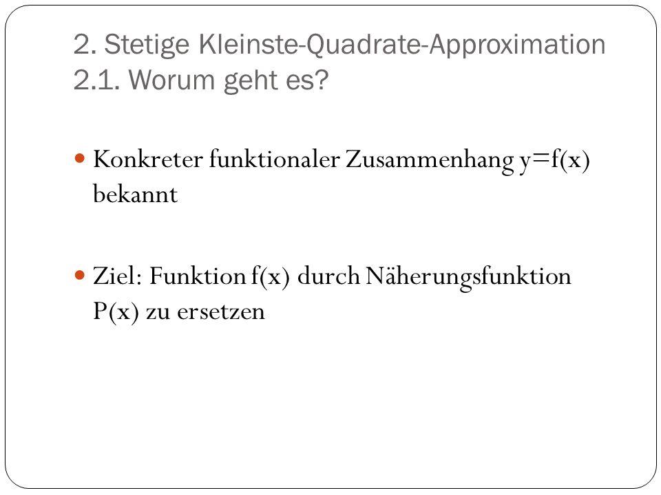 2. Stetige Kleinste-Quadrate-Approximation 2.1. Worum geht es? Konkreter funktionaler Zusammenhang y=f(x) bekannt Ziel: Funktion f(x) durch Näherungsf