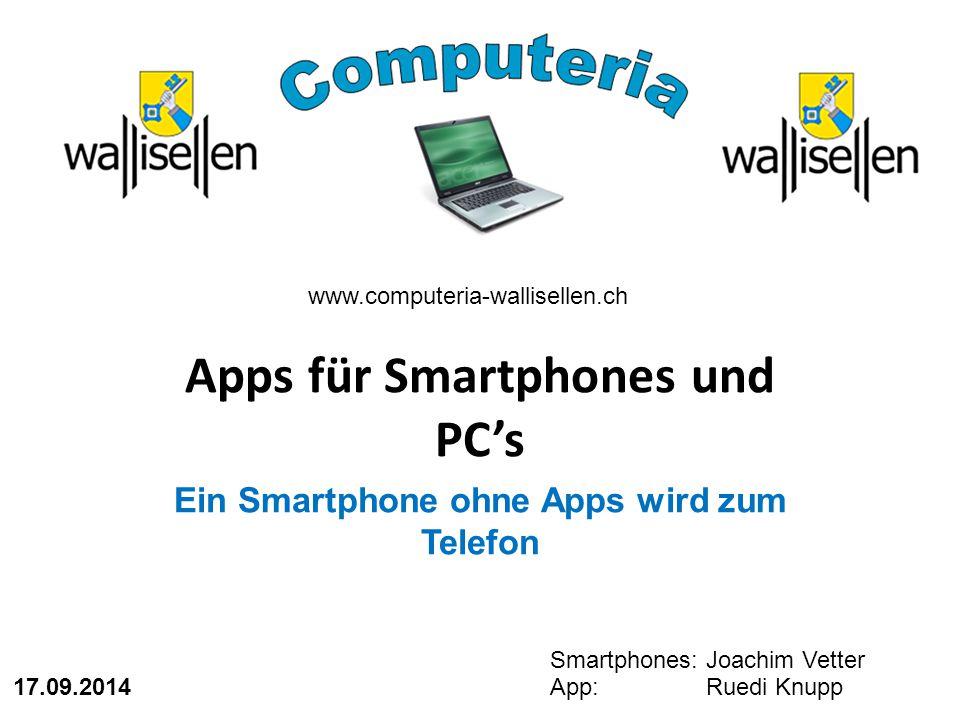 Apps für Smartphones und PC's Ein Smartphone ohne Apps wird zum Telefon www.computeria-wallisellen.ch Smartphones: Joachim Vetter App: Ruedi Knupp 17.