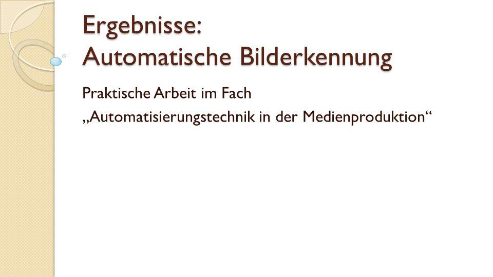 """Ergebnisse: Automatische Bilderkennung Praktische Arbeit im Fach """"Automatisierungstechnik in der Medienproduktion"""