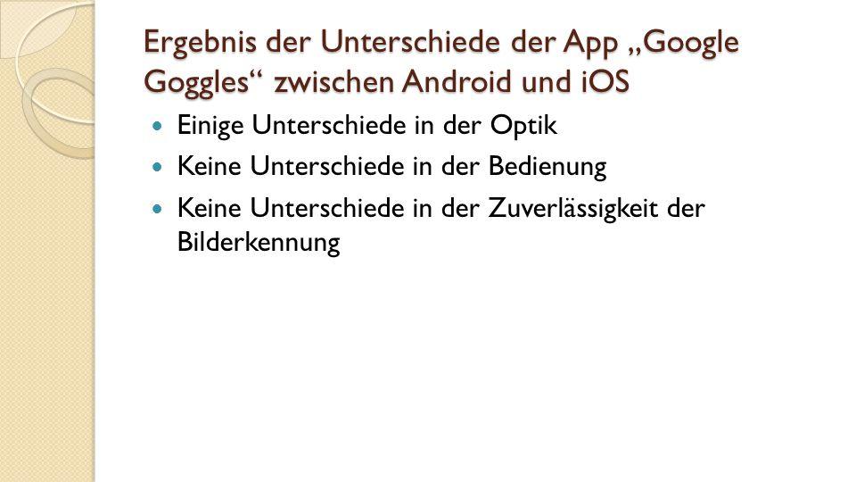 """Ergebnis der Unterschiede der App """"Google Goggles zwischen Android und iOS Einige Unterschiede in der Optik Keine Unterschiede in der Bedienung Keine Unterschiede in der Zuverlässigkeit der Bilderkennung"""