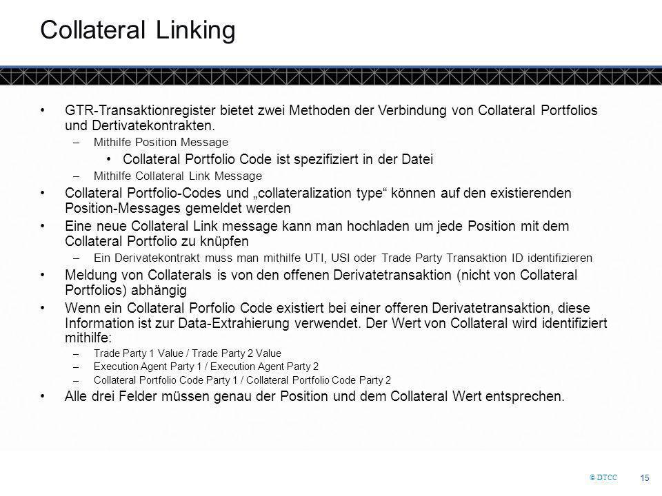 © DTCC 15 Collateral Linking GTR-Transaktionregister bietet zwei Methoden der Verbindung von Collateral Portfolios und Dertivatekontrakten. –Mithilfe