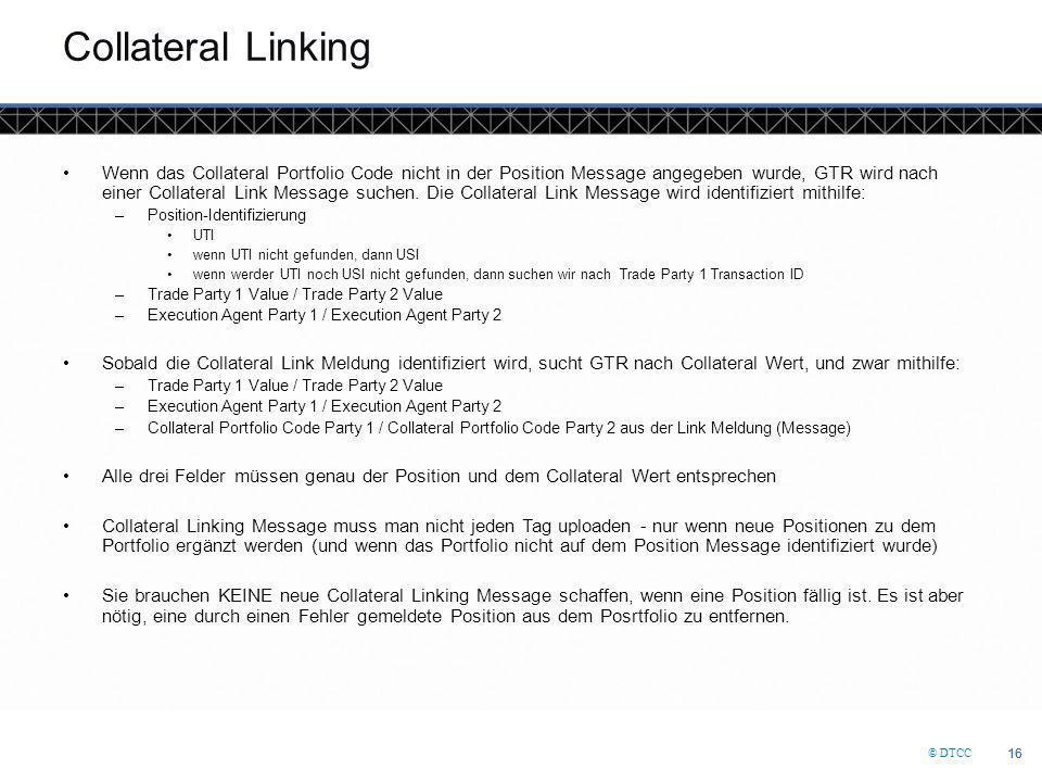 © DTCC 16 Collateral Linking Wenn das Collateral Portfolio Code nicht in der Position Message angegeben wurde, GTR wird nach einer Collateral Link Message suchen.