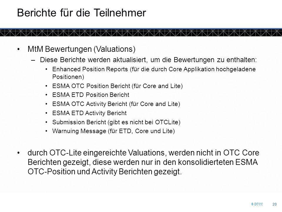 © DTCC 20 Berichte für die Teilnehmer MtM Bewertungen (Valuations) –Diese Berichte werden aktualisiert, um die Bewertungen zu enthalten: Enhanced Position Reports (für die durch Core Applikation hochgeladene Positionen) ESMA OTC Position Bericht (für Core and Lite) ESMA ETD Position Bericht ESMA OTC Activity Bericht (für Core and Lite) ESMA ETD Activity Bericht Submission Bericht (gibt es nicht bei OTCLite) Warnuing Message (für ETD, Core und Lite) durch OTC-Lite eingereichte Valuations, werden nicht in OTC Core Berichten gezeigt, diese werden nur in den konsolidierteten ESMA OTC-Position und Activity Berichten gezeigt.