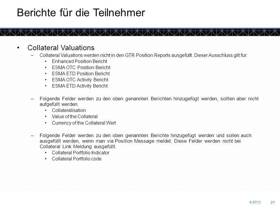 © DTCC 21 Berichte für die Teilnehmer Collateral Valuations –Collateral Valuations werden nicht in den GTR Position Reports ausgefüllt.