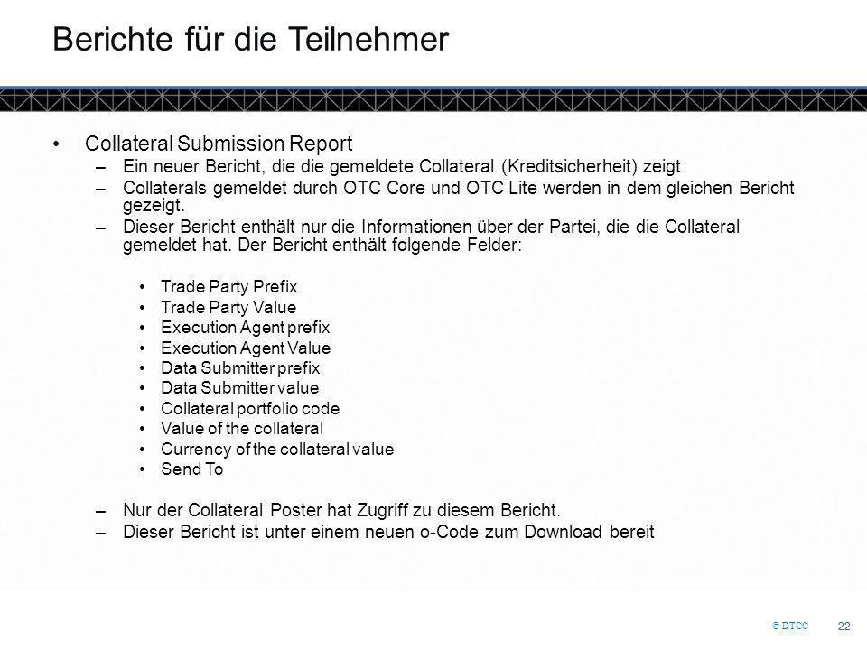 © DTCC 22 Berichte für die Teilnehmer Collateral Submission Report –Ein neuer Bericht, die die gemeldete Collateral (Kreditsicherheit) zeigt –Collaterals gemeldet durch OTC Core und OTC Lite werden in dem gleichen Bericht gezeigt.