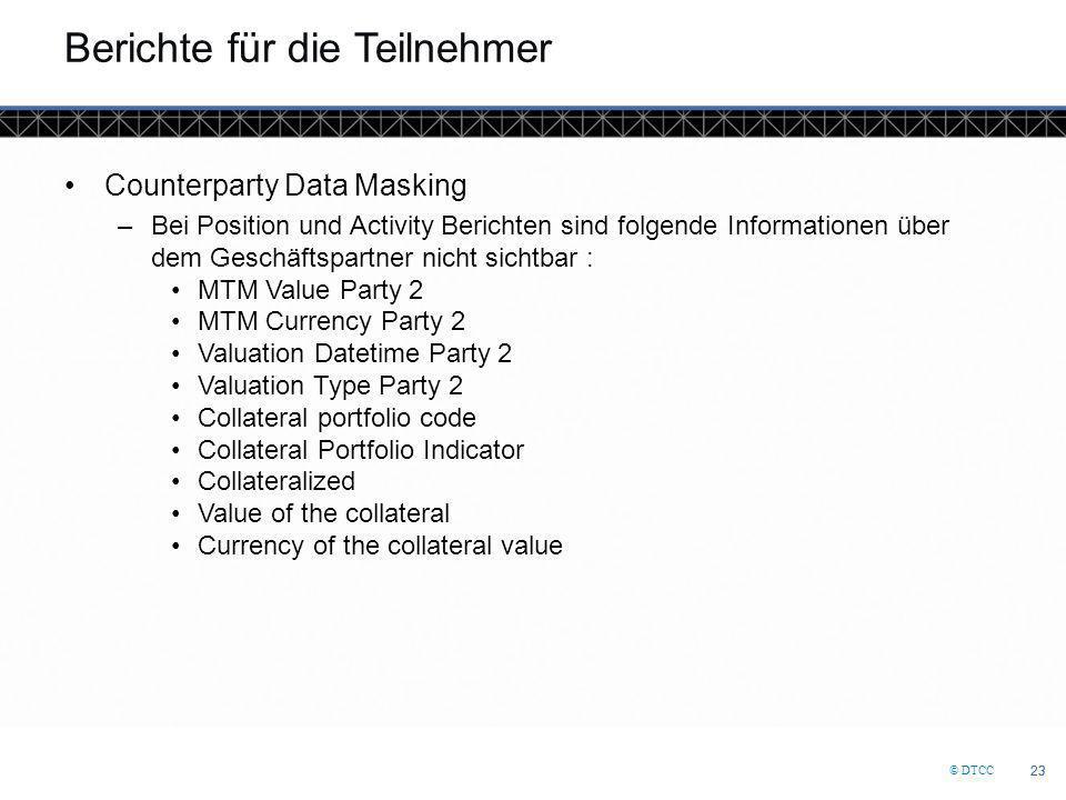 © DTCC 23 Berichte für die Teilnehmer Counterparty Data Masking –Bei Position und Activity Berichten sind folgende Informationen über dem Geschäftspar