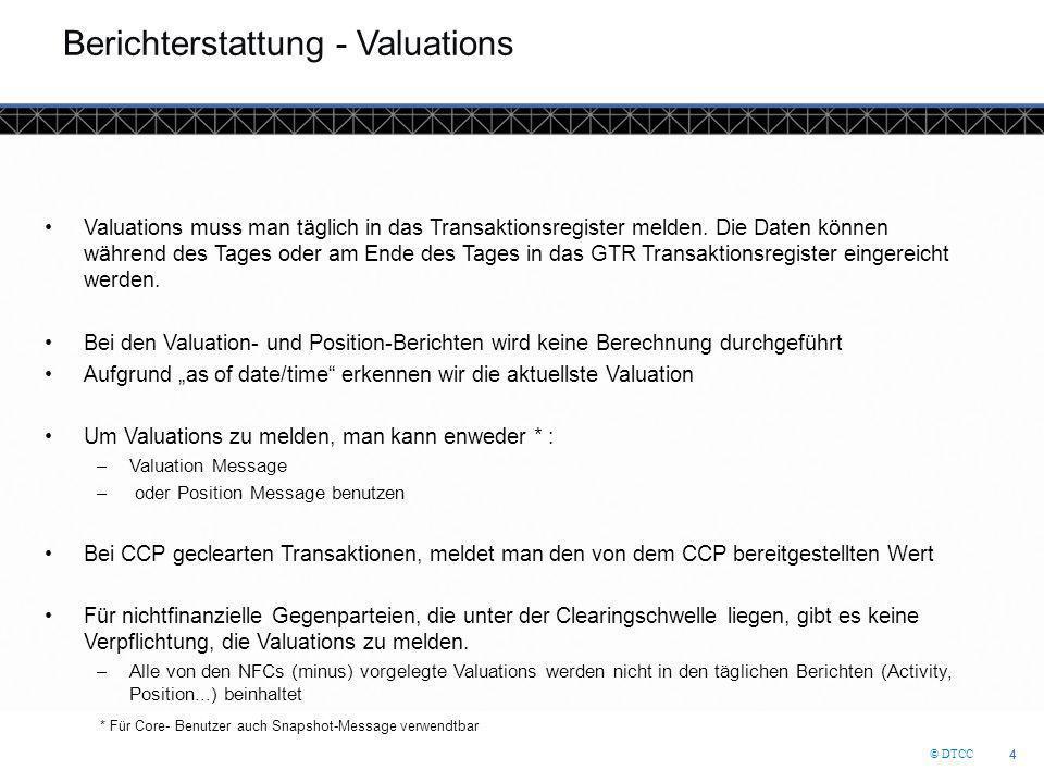 © DTCC 4 4 Berichterstattung - Valuations Valuations muss man täglich in das Transaktionsregister melden. Die Daten können während des Tages oder am E