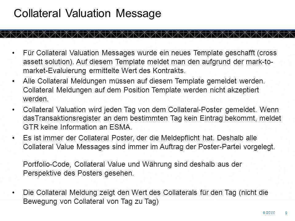 © DTCC 9 Collateral Valuation Message Für Collateral Valuation Messages wurde ein neues Template geschafft (cross assett solution). Auf diesem Templat
