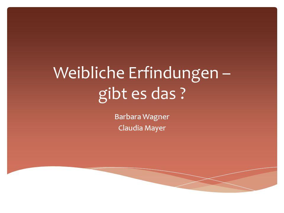 Weibliche Erfindungen – gibt es das ? Barbara Wagner Claudia Mayer