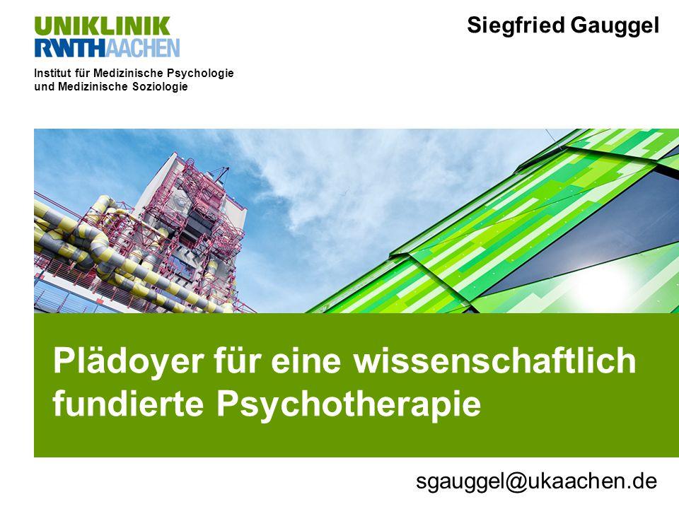 Institut für Medizinische Psychologie und Medizinische Soziologie Plädoyer für eine wissenschaftlich fundierte Psychotherapie Siegfried Gauggel sgauggel@ukaachen.de