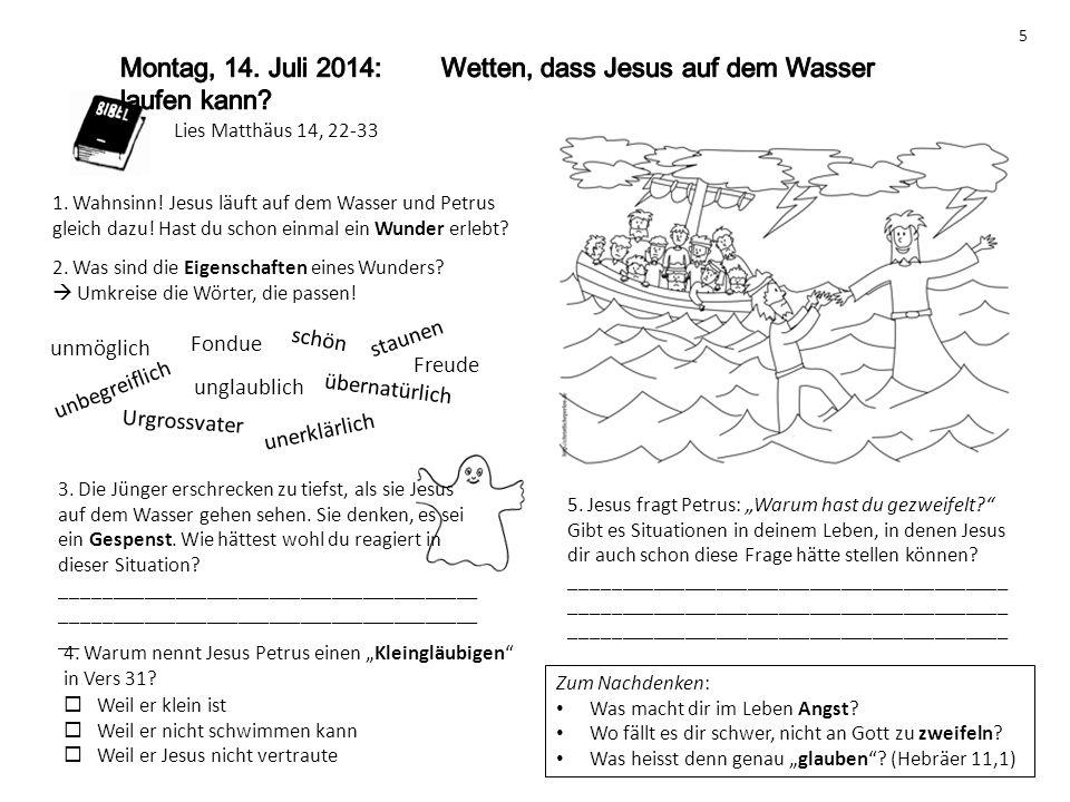 Lies Matthäus 14, 22-33 1. Wahnsinn! Jesus läuft auf dem Wasser und Petrus gleich dazu! Hast du schon einmal ein Wunder erlebt? 5 2. Was sind die Eige