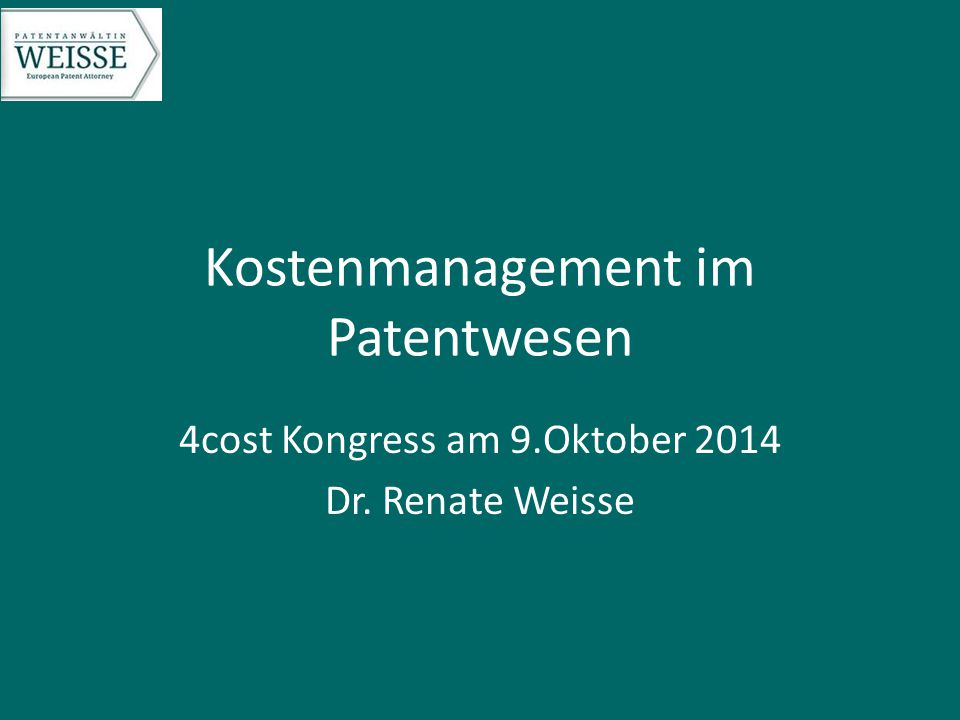 Kostenmanagement im Patentwesen 4cost Kongress am 9.Oktober 2014 Dr. Renate Weisse