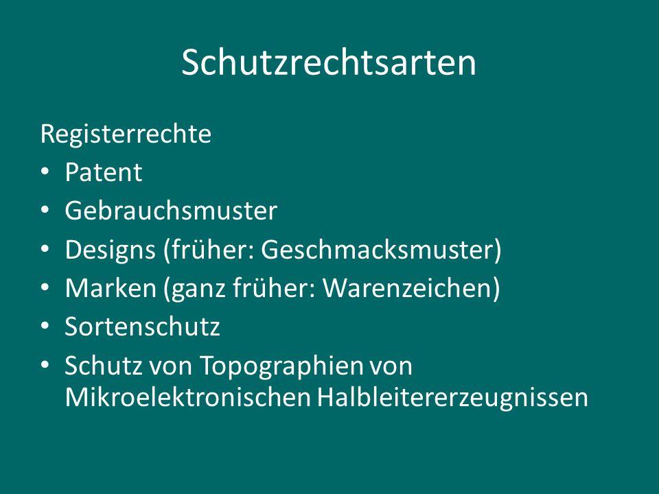 Schutzrechtsarten Registerrechte Patent Gebrauchsmuster Designs (früher: Geschmacksmuster) Marken (ganz früher: Warenzeichen) Sortenschutz Schutz von