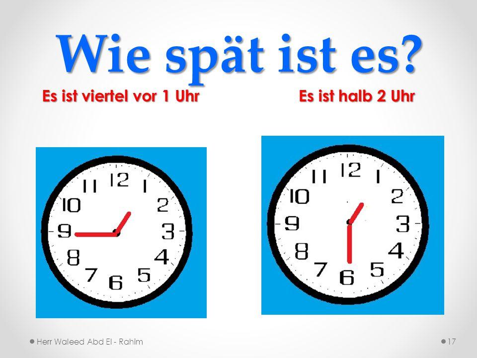 Wie spät ist es? Es ist halb 2 Uhr Es ist viertel vor 1 Uhr Herr Waleed Abd El - Rahim17