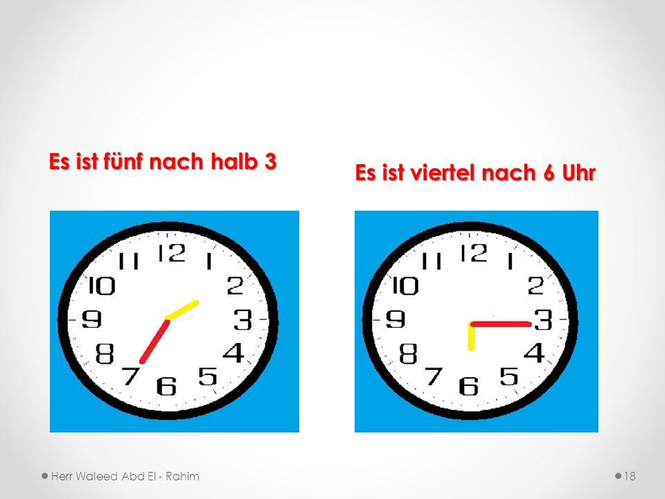 Es ist fünf nach halb 3 Es ist viertel nach 6 Uhr Herr Waleed Abd El - Rahim18