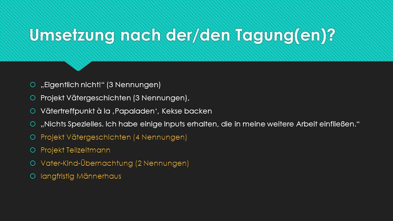 """Umsetzung nach der/den Tagung(en)?  """"Eigentlich nicht!"""" (3 Nennungen)  Projekt Vätergeschichten (3 Nennungen),  Vätertreffpunkt à la 'Papaladen', K"""