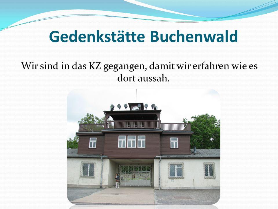 Gedenkstätte Buchenwald Wir sind in das KZ gegangen, damit wir erfahren wie es dort aussah.