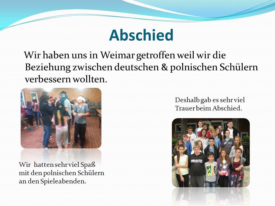 Abschied Wir haben uns in Weimar getroffen weil wir die Beziehung zwischen deutschen & polnischen Schülern verbessern wollten. Wir hatten sehr viel Sp