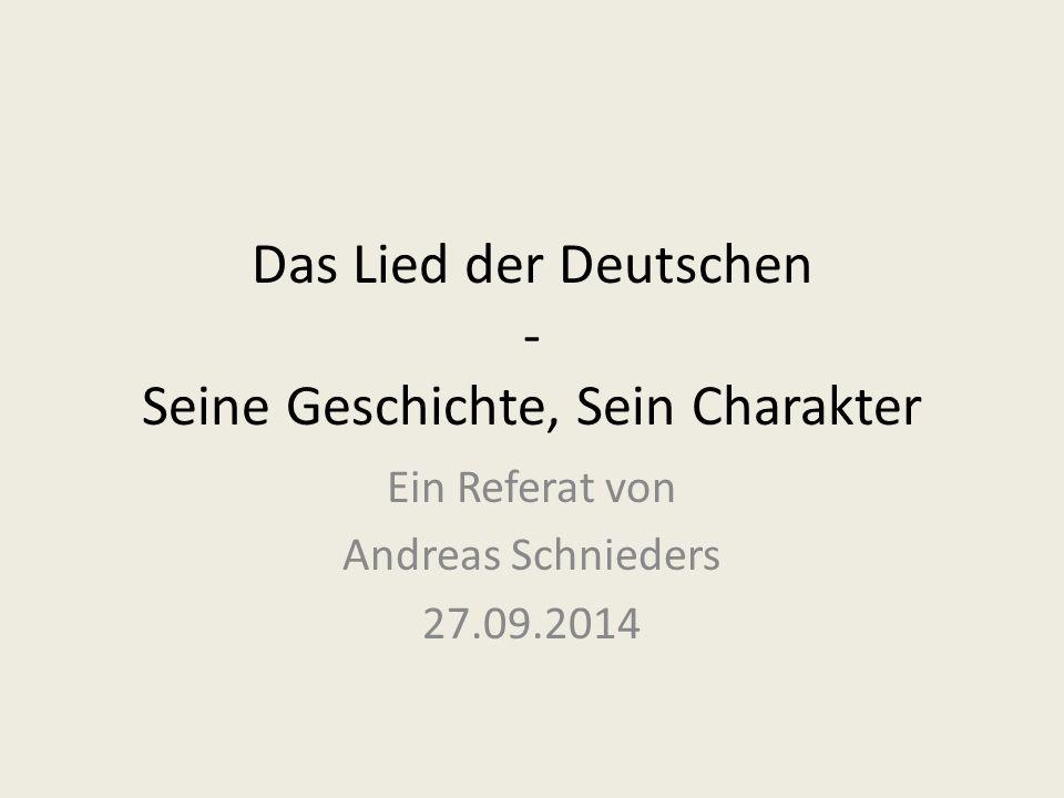 Das Lied der Deutschen - Seine Geschichte, Sein Charakter Ein Referat von Andreas Schnieders 27.09.2014