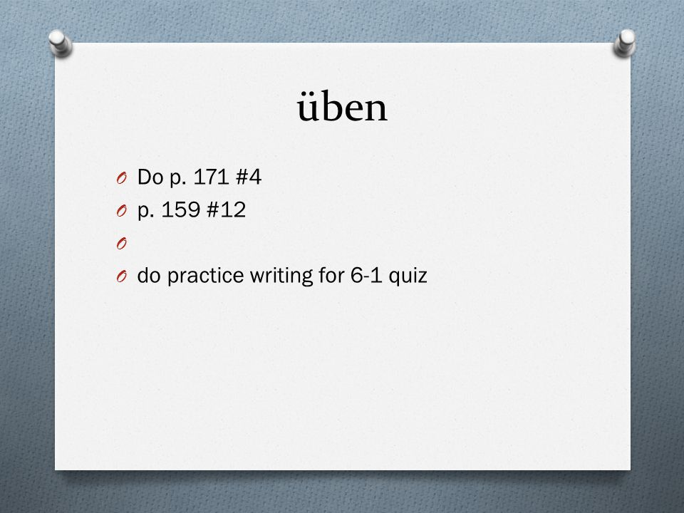 üben O Do p. 171 #4 O p. 159 #12 O O do practice writing for 6-1 quiz