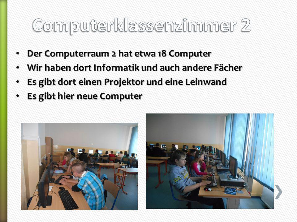 Der Computerraum 2 hat etwa 18 Computer Der Computerraum 2 hat etwa 18 Computer Wir haben dort Informatik und auch andere Fächer Wir haben dort Informatik und auch andere Fächer Es gibt dort einen Projektor und eine Leinwand Es gibt dort einen Projektor und eine Leinwand Es gibt hier neue Computer Es gibt hier neue Computer