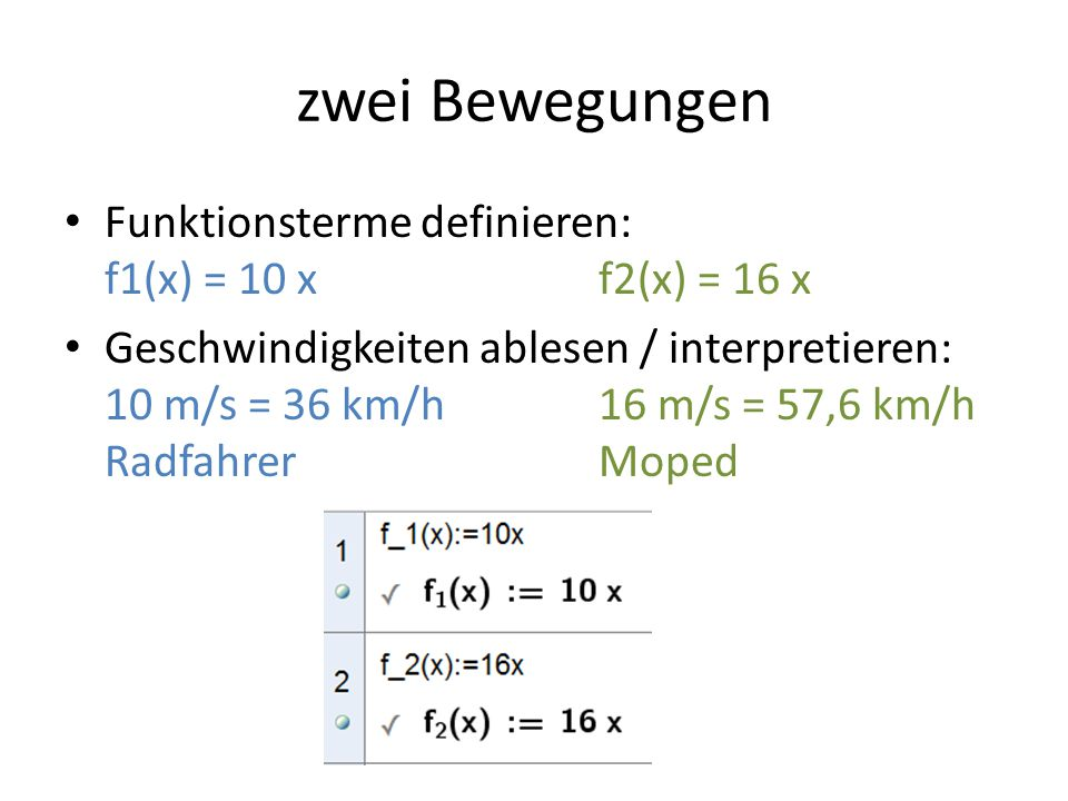 zwei Bewegungen Funktionsterme definieren: f1(x) = 10 xf2(x) = 16 x Geschwindigkeiten ablesen / interpretieren: 10 m/s = 36 km/h16 m/s = 57,6 km/h RadfahrerMoped