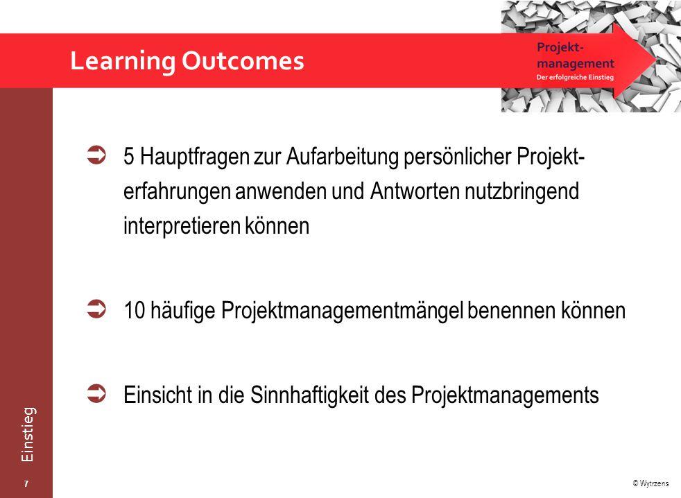 © Wytrzens Einstieg  5 Hauptfragen zur Aufarbeitung persönlicher Projekt- erfahrungen anwenden und Antworten nutzbringend interpretieren können  10 häufige Projektmanagementmängel benennen können  Einsicht in die Sinnhaftigkeit des Projektmanagements Learning Outcomes 7