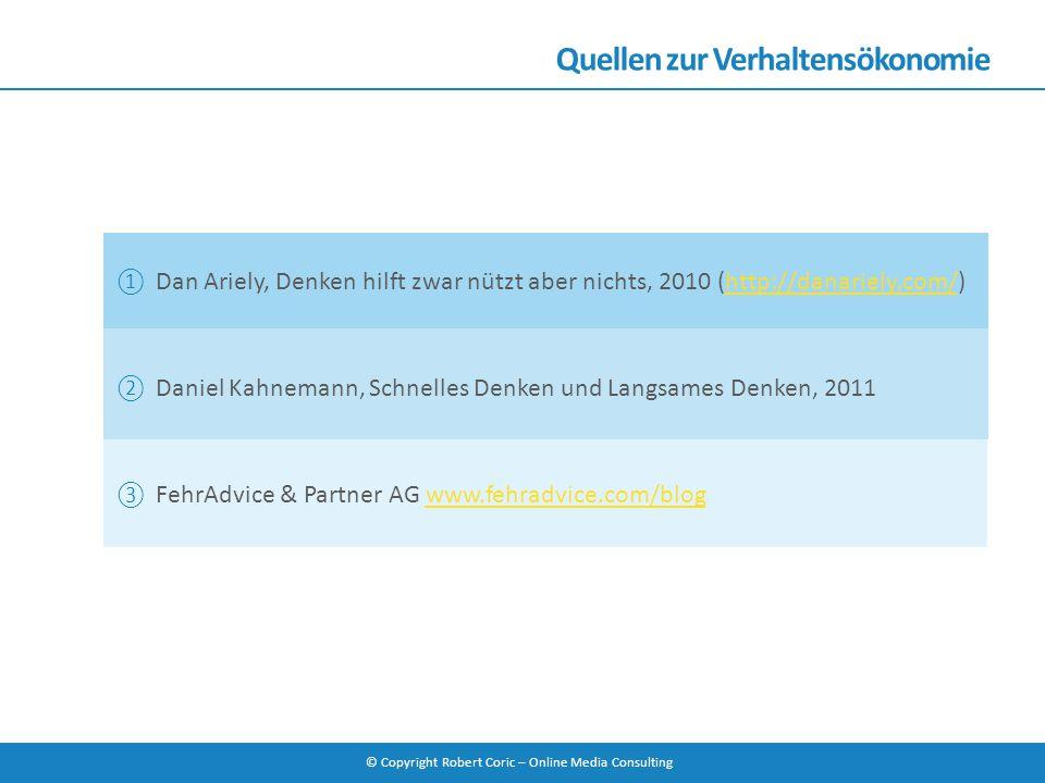© Copyright Robert Coric – Online Media Consulting Quellen zur Verhaltensökonomie ① Dan Ariely, Denken hilft zwar nützt aber nichts, 2010 (http://dana