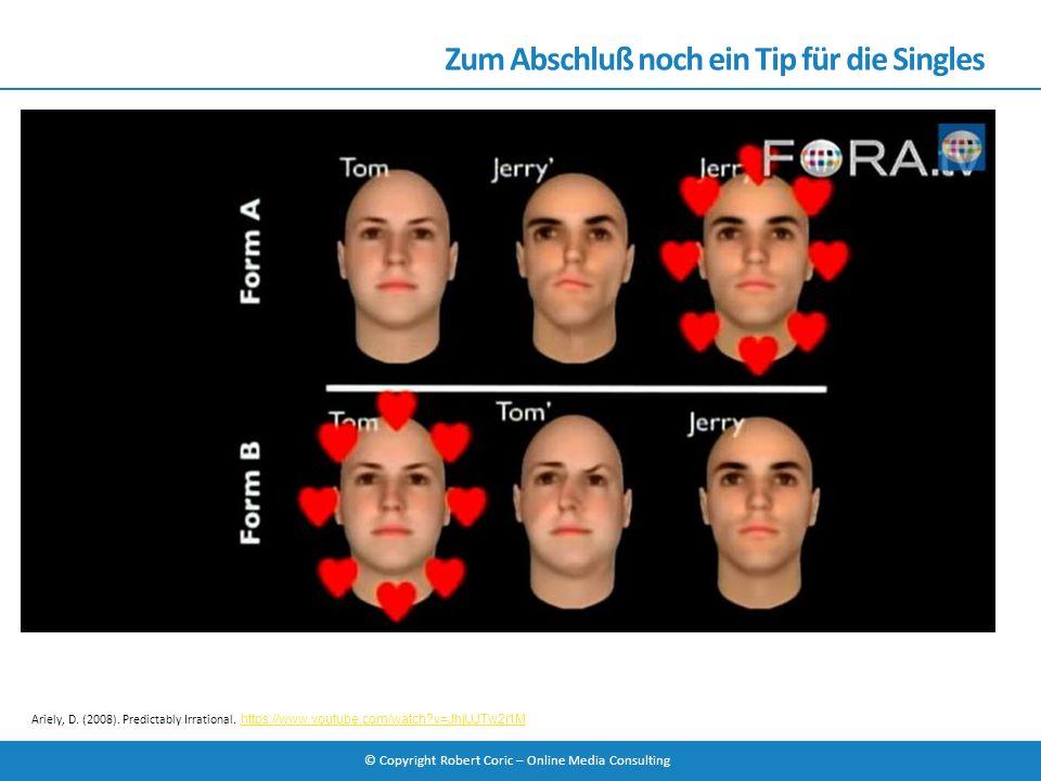 © Copyright Robert Coric – Online Media Consulting Zum Abschluß noch ein Tip für die Singles Ariely, D. (2008). Predictably Irrational. https://www.yo