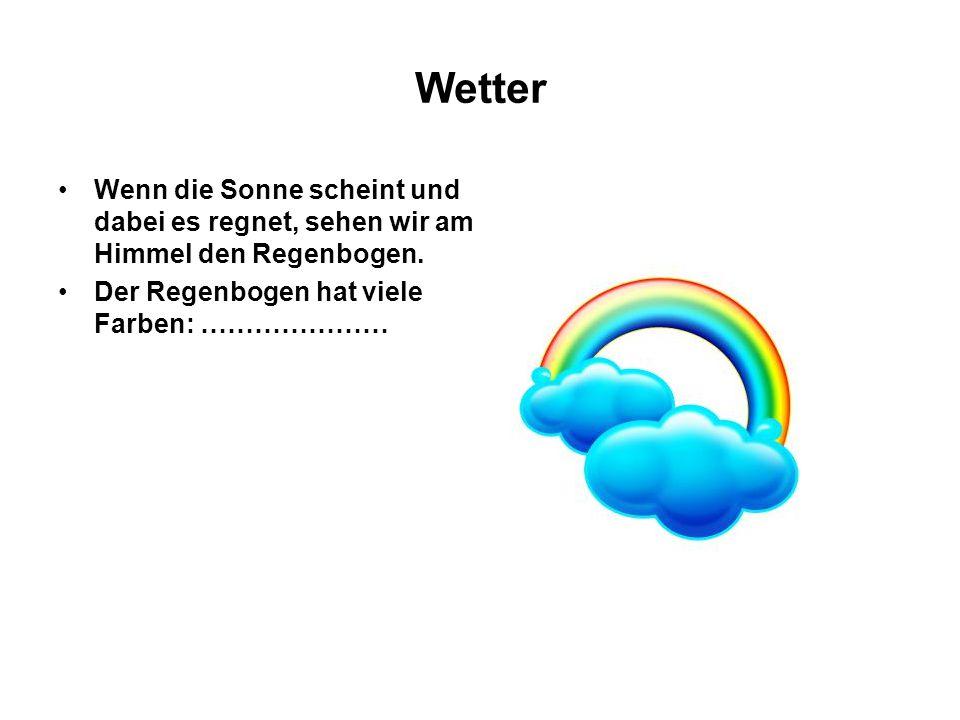 Wetter Wenn die Sonne scheint und dabei es regnet, sehen wir am Himmel den Regenbogen. Der Regenbogen hat viele Farben: …………………