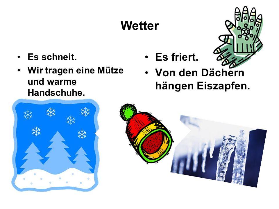 Wetter Es schneit. Wir tragen eine Mütze und warme Handschuhe. Es friert. Von den Dächern hängen Eiszapfen.