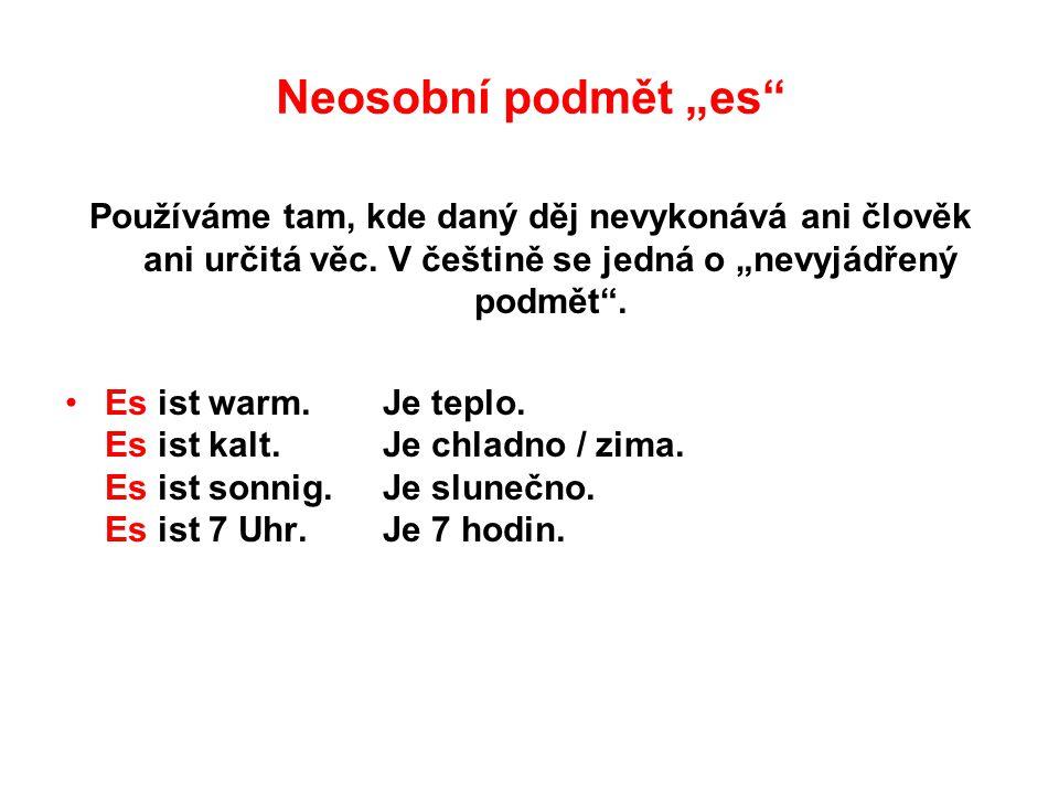"""Neosobní podmět """"es"""" Používáme tam, kde daný děj nevykonává ani člověk ani určitá věc. V češtině se jedná o """"nevyjádřený podmět"""". Es ist warm.Je teplo"""