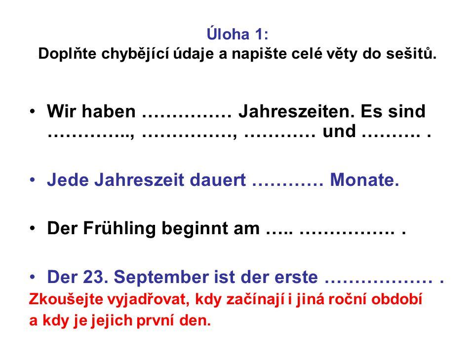 Úloha 1: Doplňte chybějící údaje a napište celé věty do sešitů. Wir haben …………… Jahreszeiten. Es sind ………….., ……………, ………… und ……….. Jede Jahreszeit da