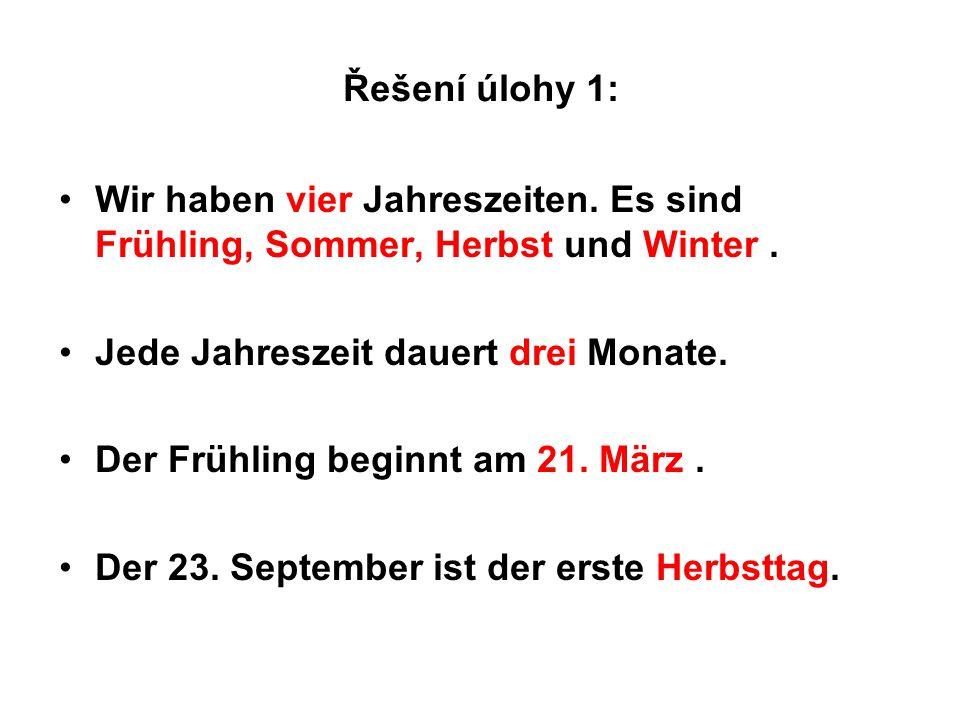 Řešení úlohy 1: Wir haben vier Jahreszeiten. Es sind Frühling, Sommer, Herbst und Winter. Jede Jahreszeit dauert drei Monate. Der Frühling beginnt am