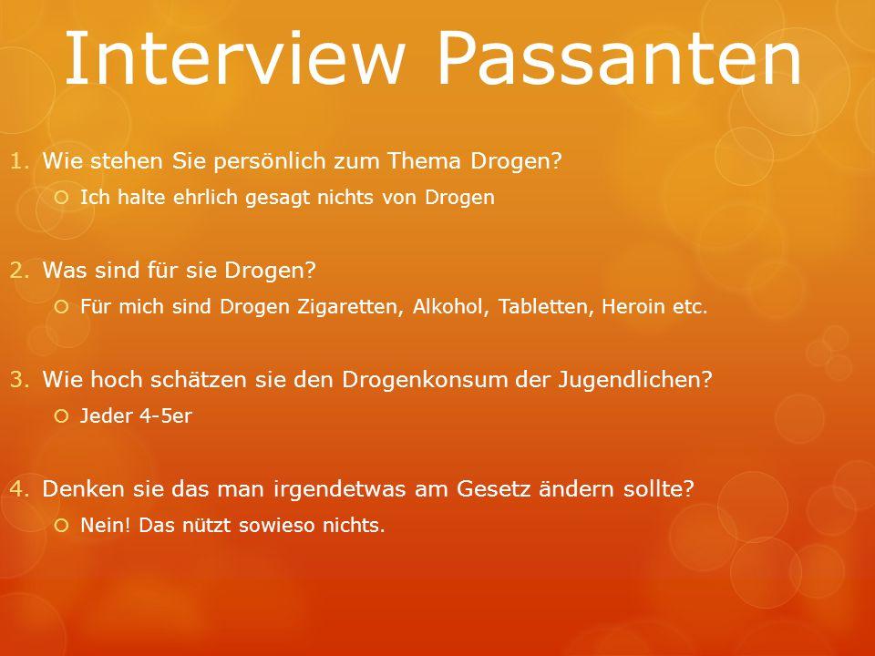 Interview Passanten 1.Wie stehen Sie persönlich zum Thema Drogen?  Ich halte ehrlich gesagt nichts von Drogen 2.Was sind für sie Drogen?  Für mich s