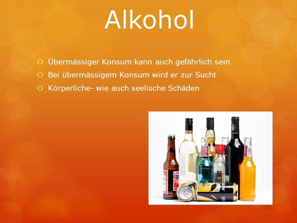 Alkohol  Übermässiger Konsum kann auch gefährlich sein  Bei übermässigem Konsum wird er zur Sucht  Körperliche- wie auch seelische Schäden