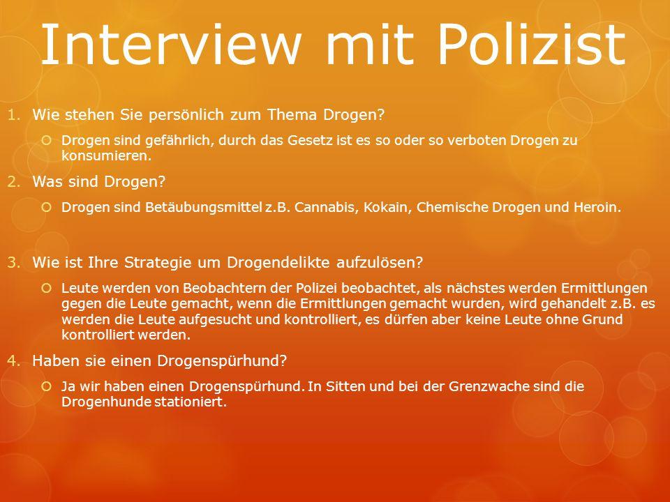 Interview mit Polizist 1.Wie stehen Sie persönlich zum Thema Drogen?  Drogen sind gefährlich, durch das Gesetz ist es so oder so verboten Drogen zu k