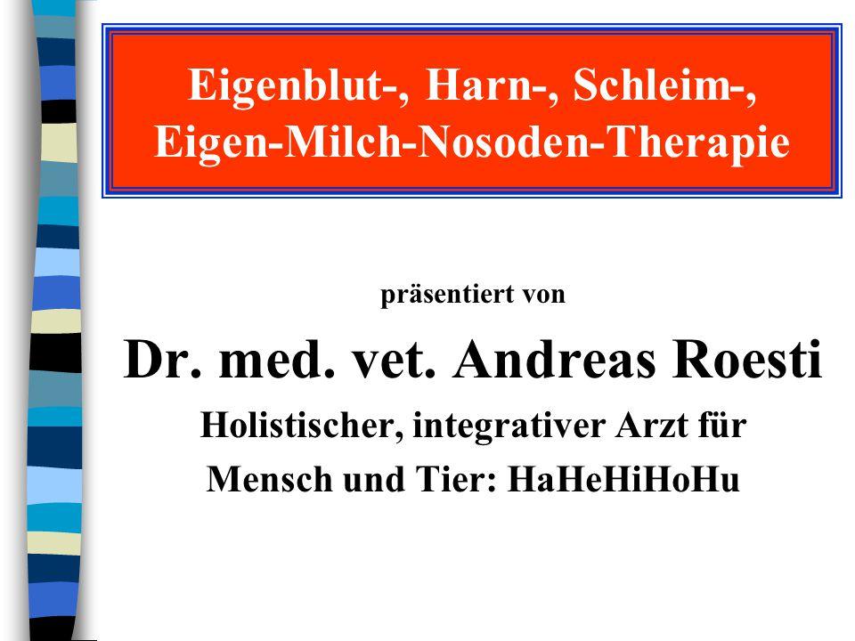 Eigenblut-, Harn-, Schleim-, Eigen-Milch-Nosoden-Therapie präsentiert von Dr. med. vet. Andreas Roesti Holistischer, integrativer Arzt für Mensch und