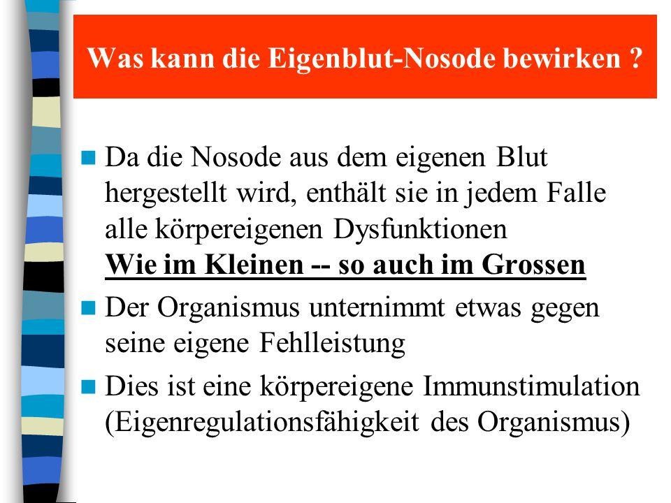 Was kann die Eigenblut-Nosode bewirken ? Da die Nosode aus dem eigenen Blut hergestellt wird, enthält sie in jedem Falle alle körpereigenen Dysfunktio